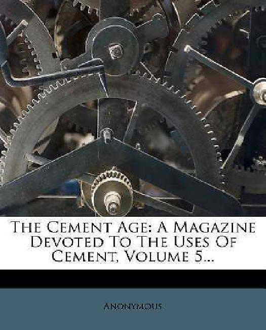The Cement Age: A Magazine Devoted To The Uses Of Cement, Volume 5...